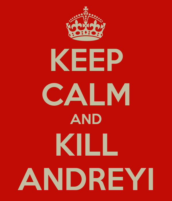 KEEP CALM AND KILL ANDREYI