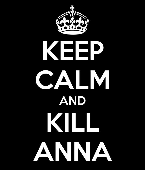 KEEP CALM AND KILL ANNA