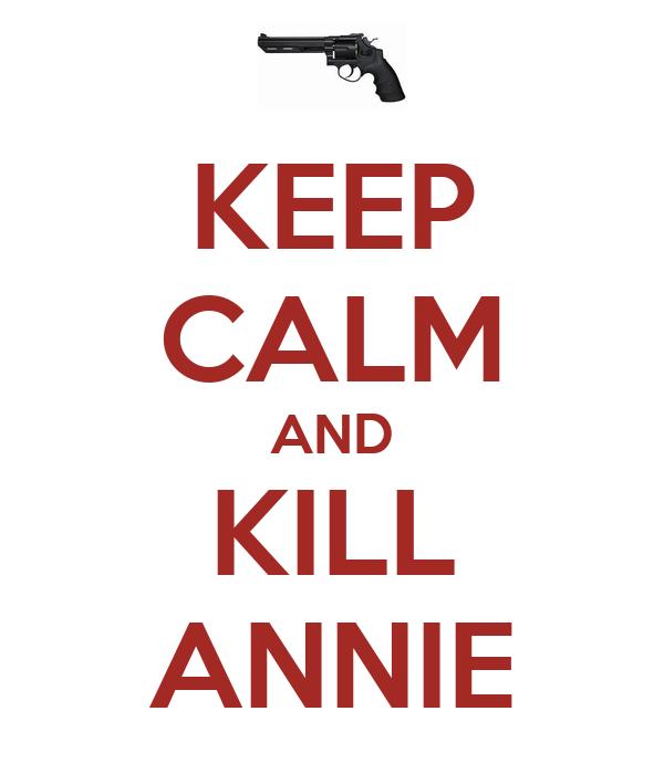 KEEP CALM AND KILL ANNIE