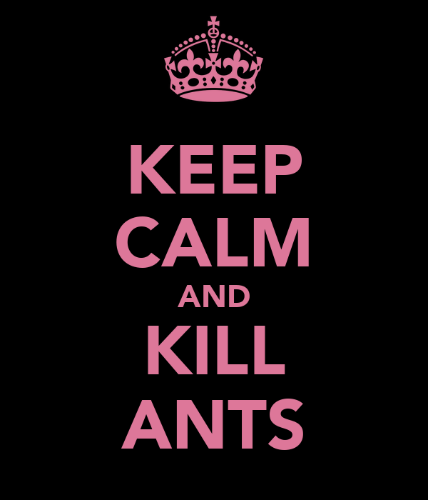KEEP CALM AND KILL ANTS