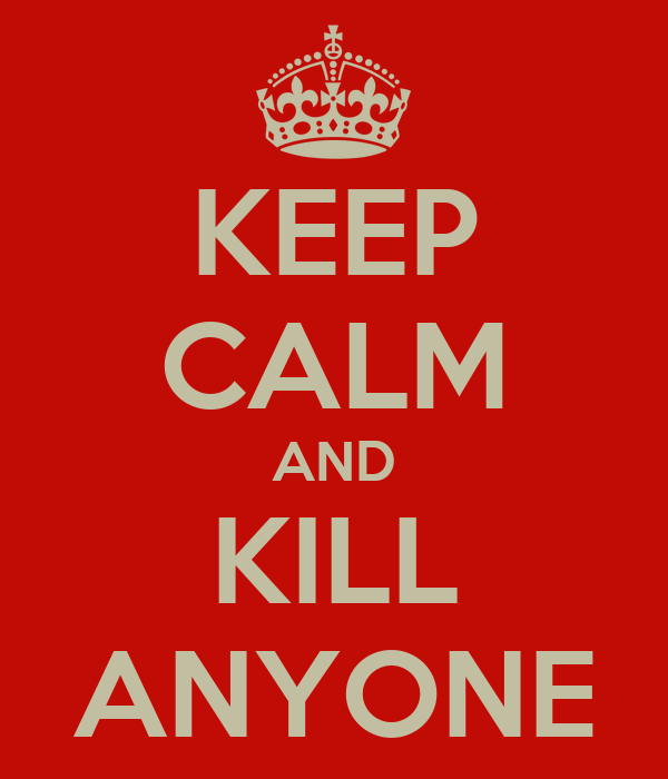 KEEP CALM AND KILL ANYONE