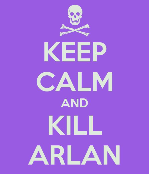 KEEP CALM AND KILL ARLAN