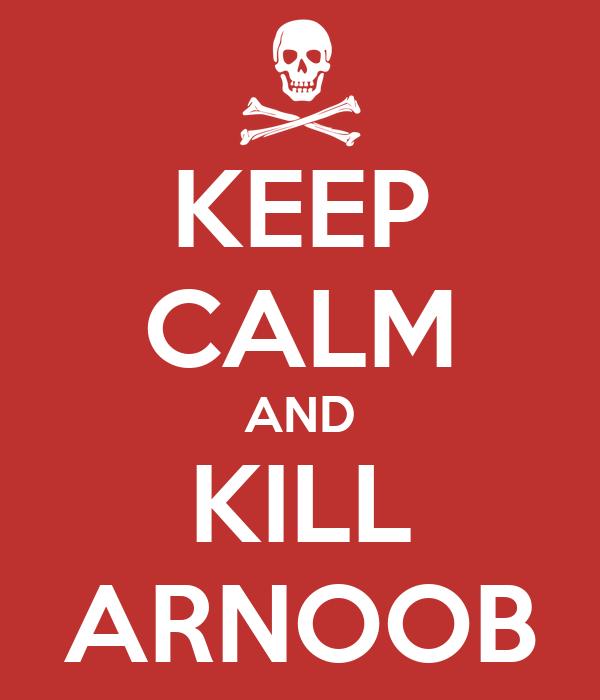 KEEP CALM AND KILL ARNOOB
