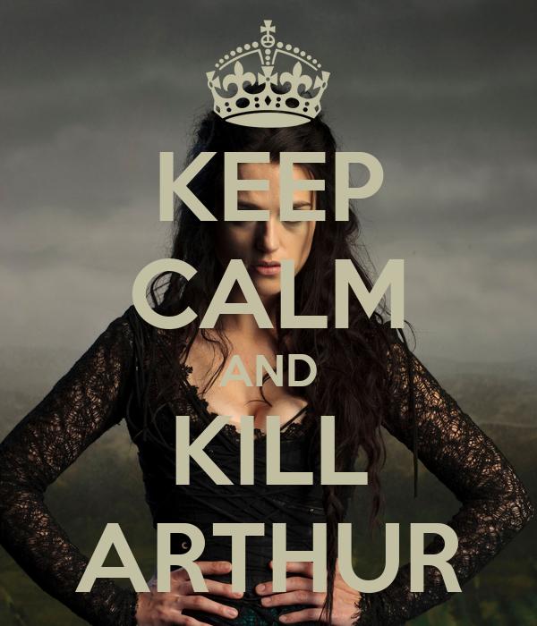 KEEP CALM AND KILL ARTHUR