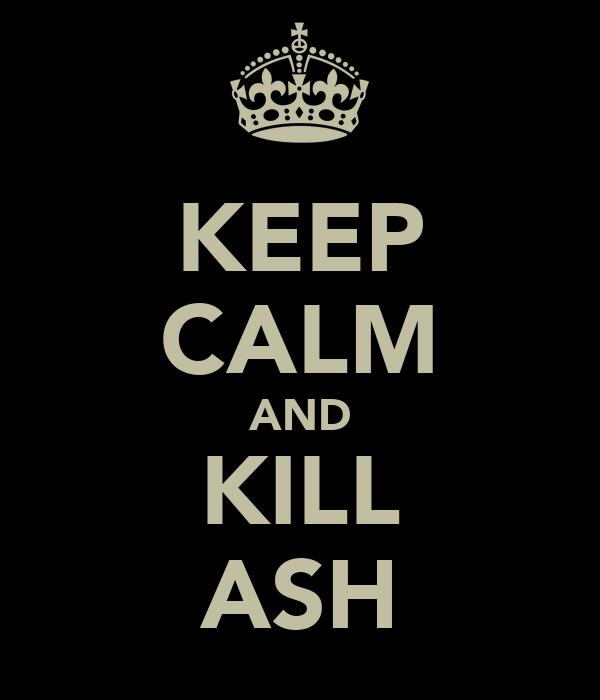 KEEP CALM AND KILL ASH