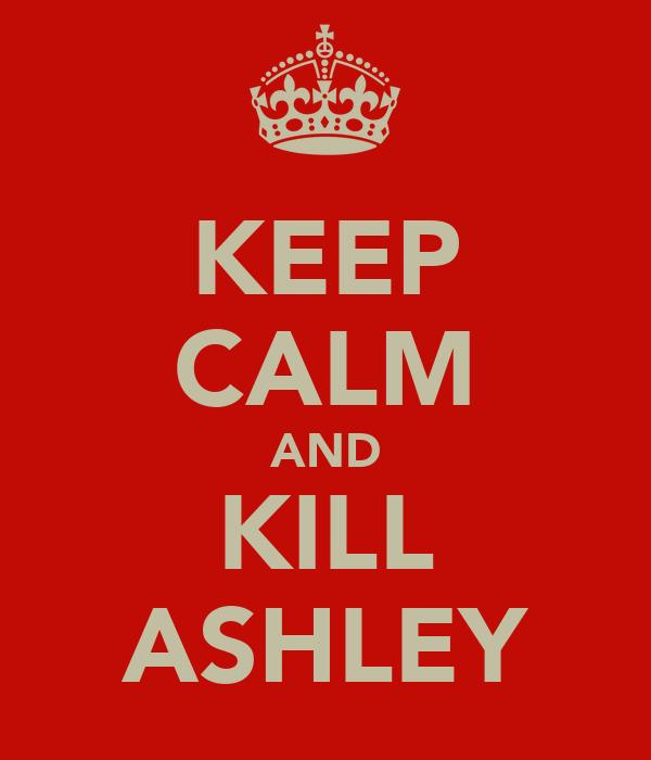 KEEP CALM AND KILL ASHLEY