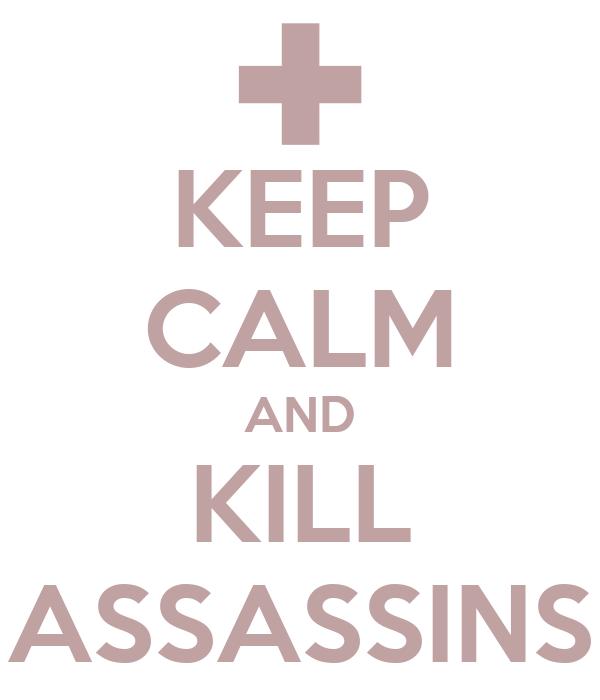KEEP CALM AND KILL ASSASSINS