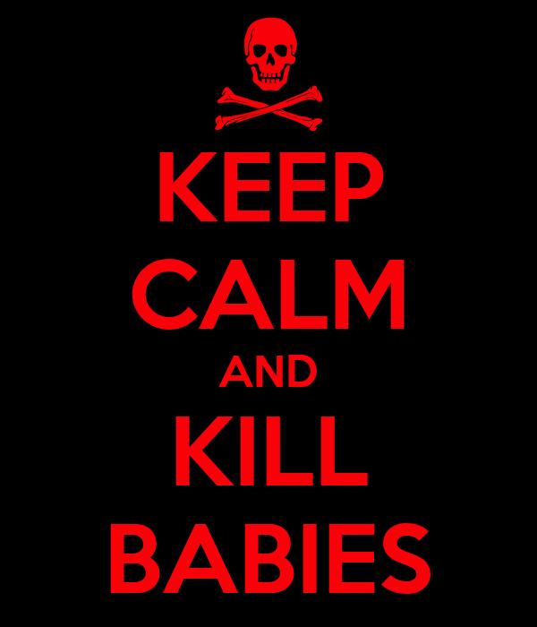 KEEP CALM AND KILL BABIES