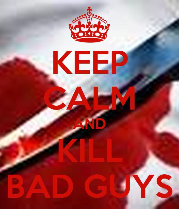 KEEP CALM AND KILL BAD GUYS