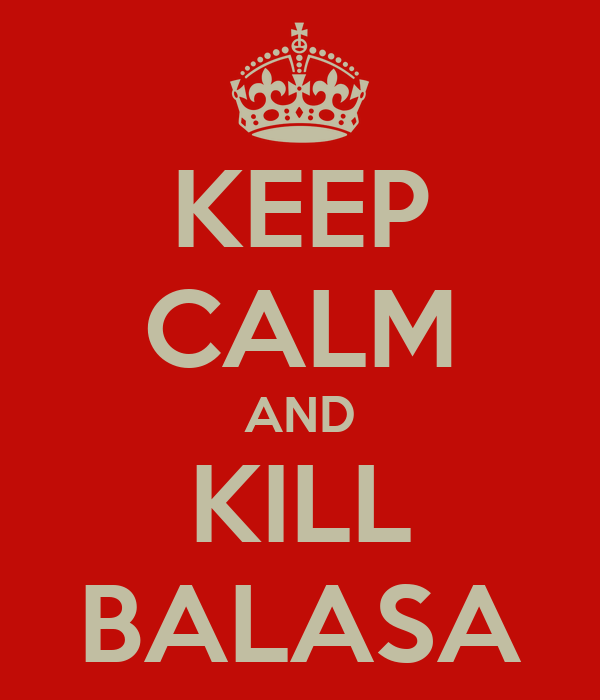 KEEP CALM AND KILL BALASA