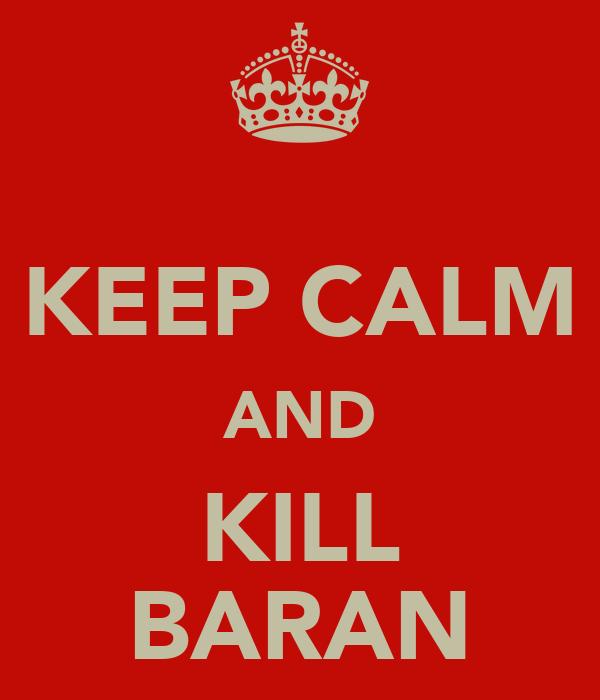 KEEP CALM AND KILL BARAN