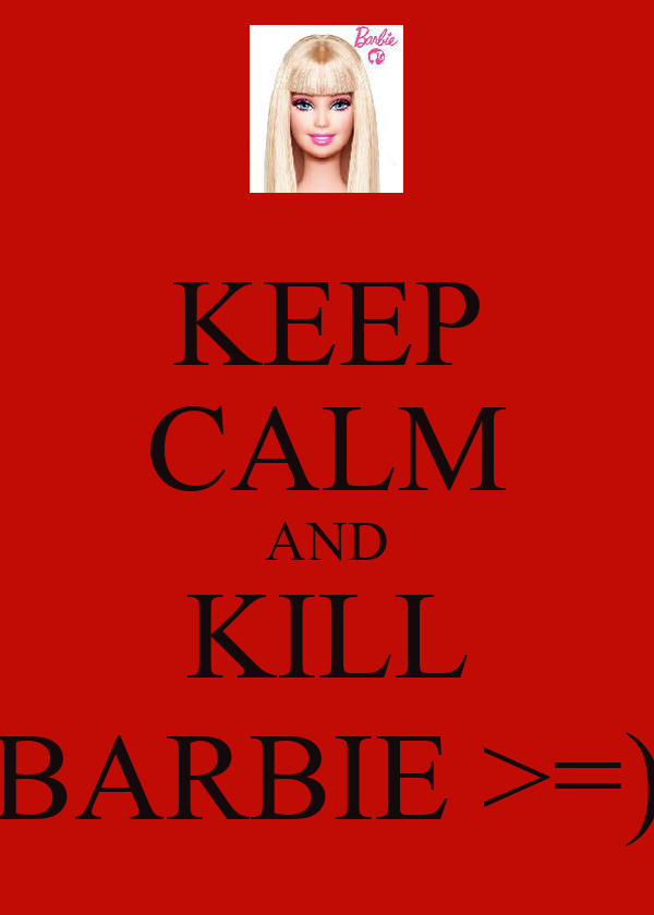 KEEP CALM AND KILL BARBIE >=)