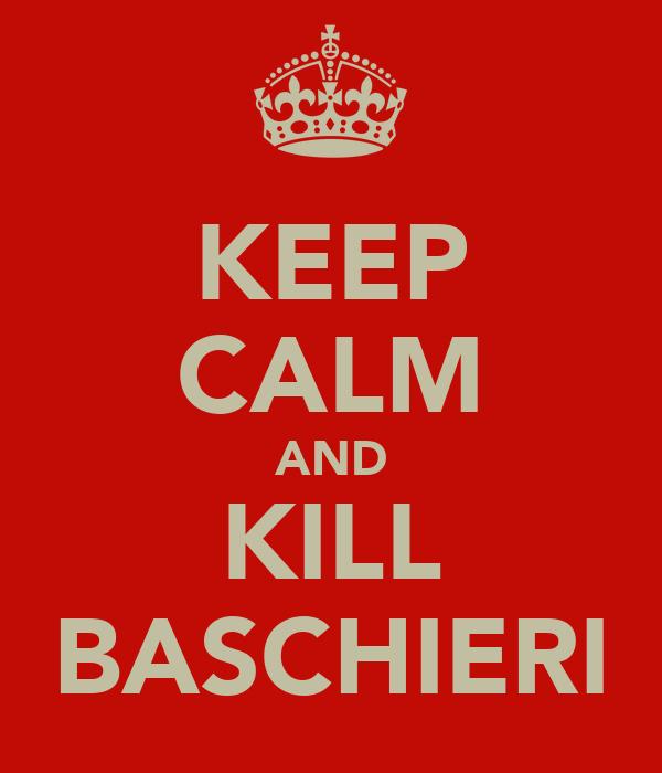 KEEP CALM AND KILL BASCHIERI