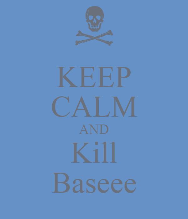 KEEP CALM AND Kill Baseee