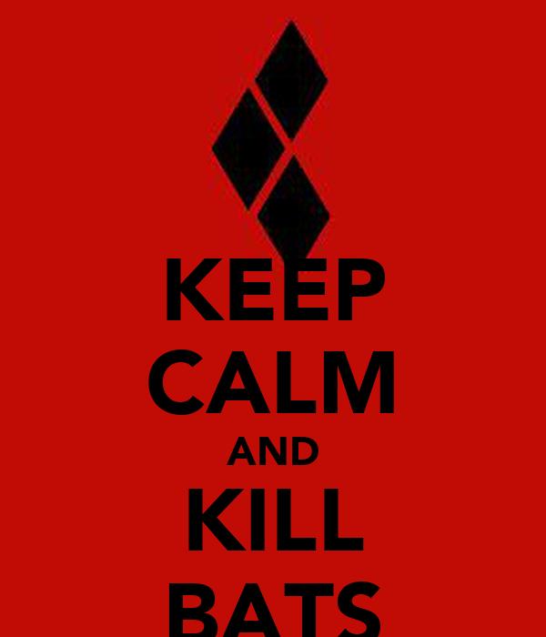 KEEP CALM AND KILL BATS