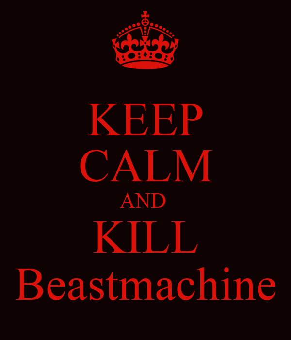 KEEP CALM AND  KILL Beastmachine