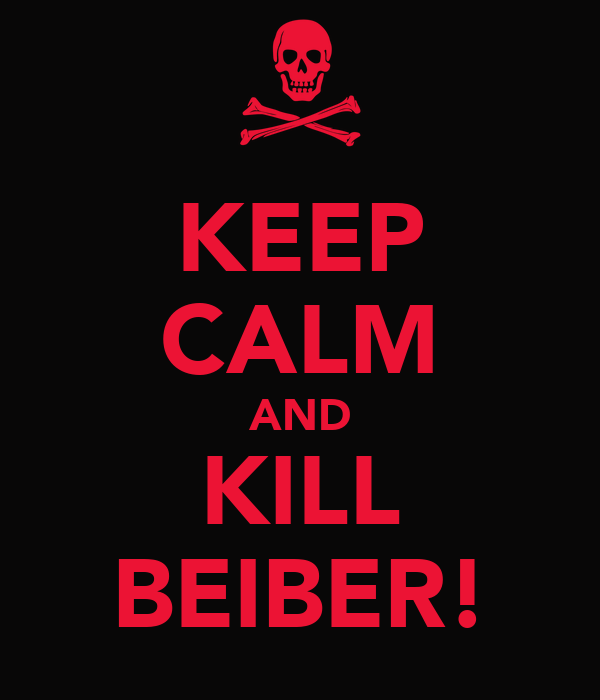 KEEP CALM AND KILL BEIBER!