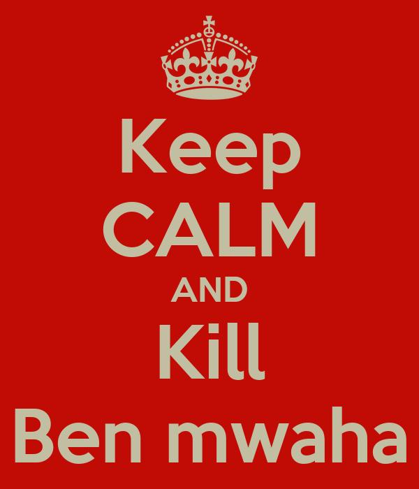 Keep CALM AND Kill Ben mwaha