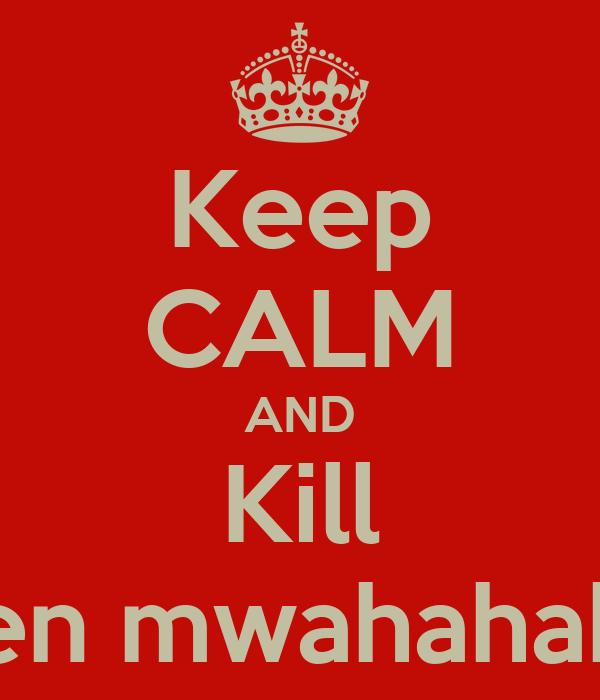 Keep CALM AND Kill Ben mwahahaha