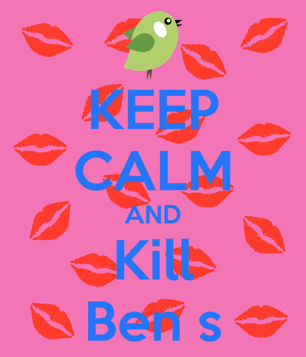 KEEP CALM AND Kill Ben s