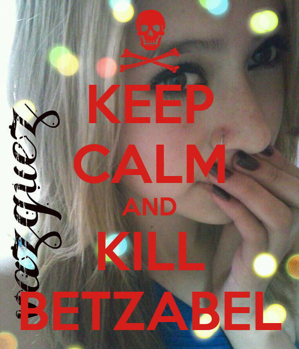 KEEP CALM AND KILL BETZABEL