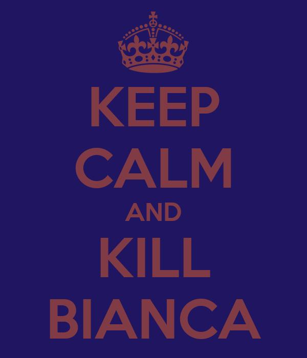 KEEP CALM AND KILL BIANCA
