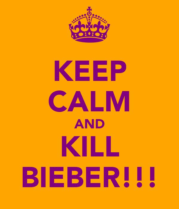 KEEP CALM AND KILL BIEBER!!!