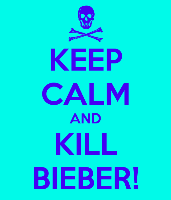 KEEP CALM AND KILL BIEBER!