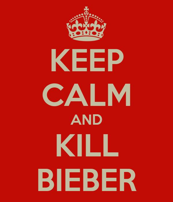KEEP CALM AND KILL BIEBER