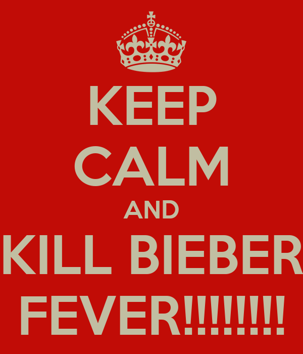 KEEP CALM AND KILL BIEBER FEVER!!!!!!!!