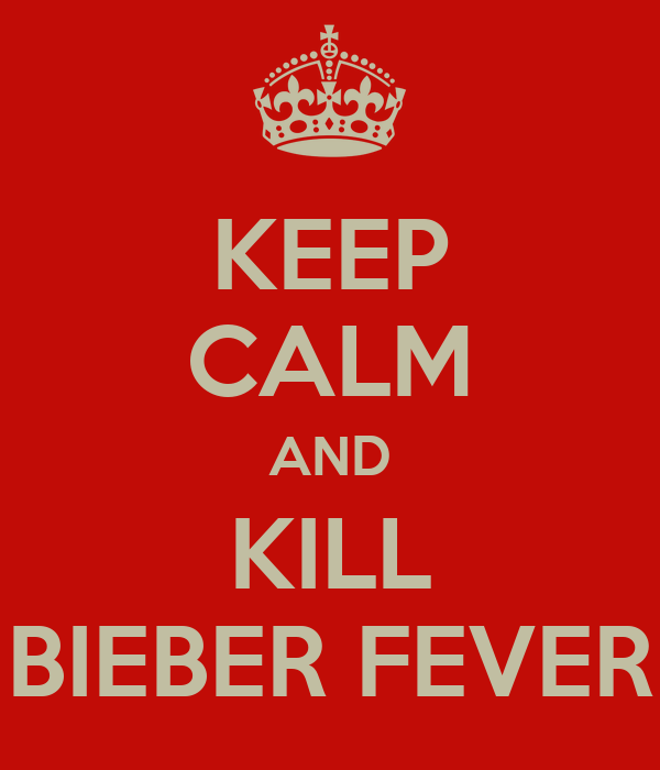 KEEP CALM AND KILL BIEBER FEVER