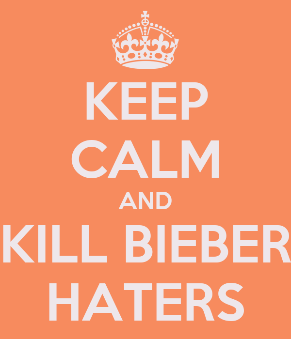 KEEP CALM AND KILL BIEBER HATERS