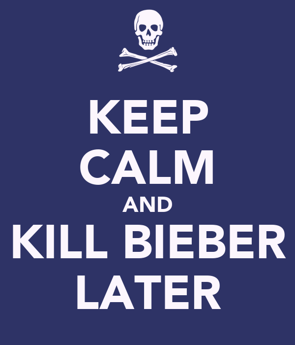 KEEP CALM AND KILL BIEBER LATER