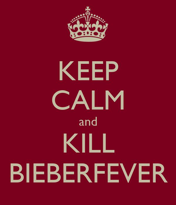 KEEP CALM and KILL BIEBERFEVER
