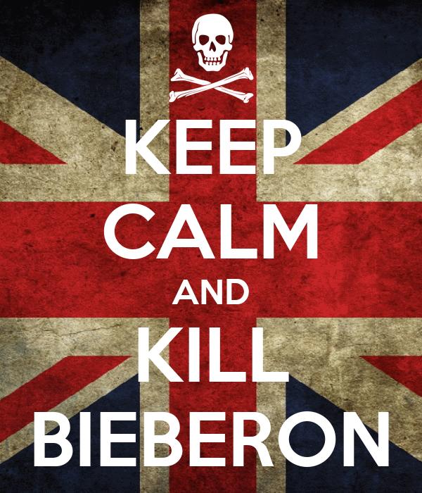 KEEP CALM AND KILL BIEBERON