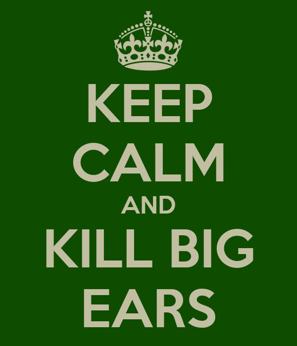 KEEP CALM AND KILL BIG EARS