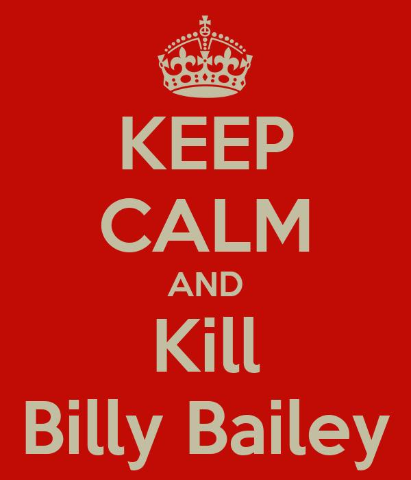 KEEP CALM AND Kill Billy Bailey