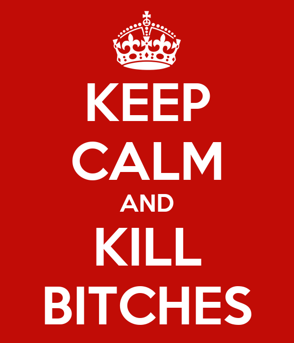 KEEP CALM AND KILL BITCHES