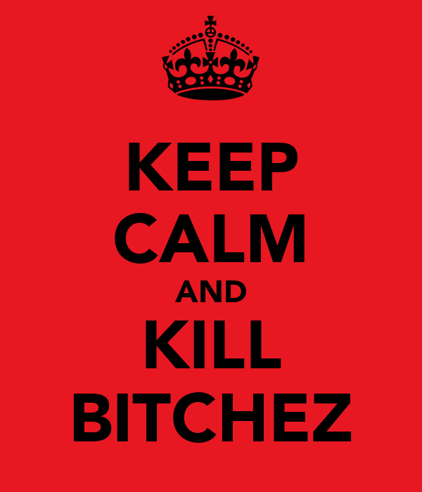KEEP CALM AND KILL BITCHEZ