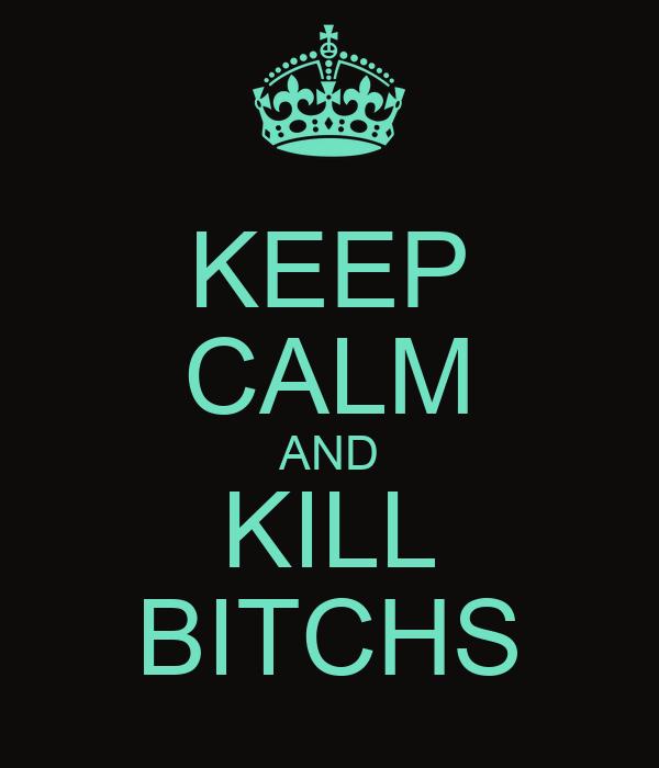 KEEP CALM AND KILL BITCHS