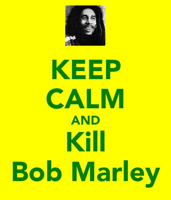 KEEP CALM AND Kill Bob Marley