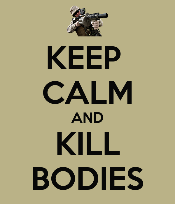 KEEP  CALM AND  KILL  BODIES