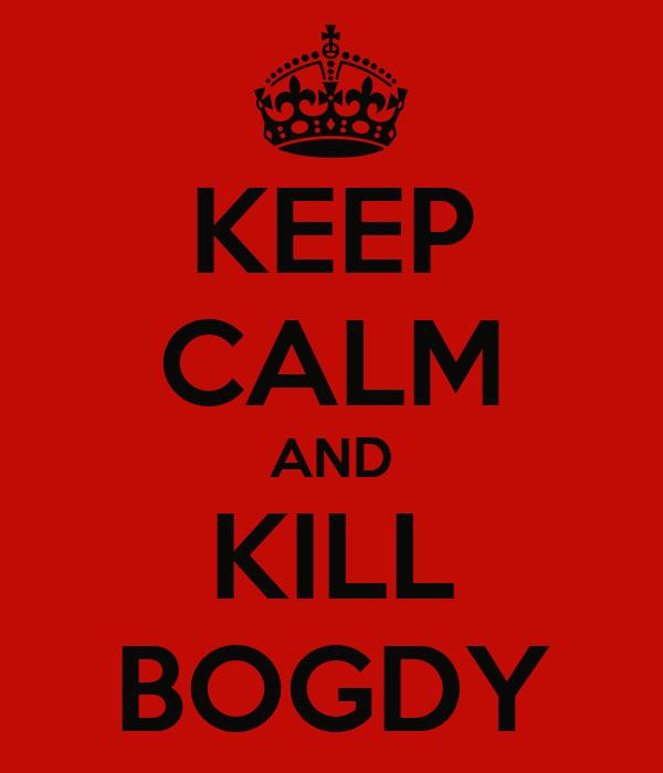KEEP CALM AND KILL BOGDY