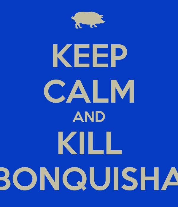 KEEP CALM AND KILL BONQUISHA