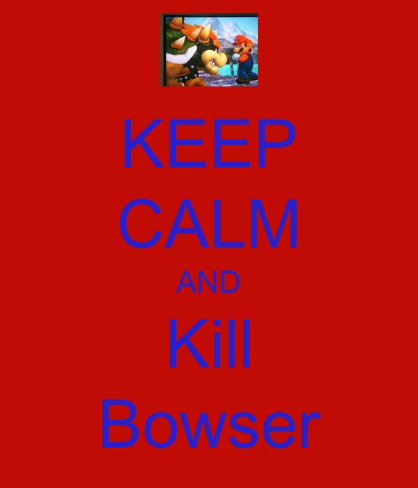 KEEP CALM AND Kill Bowser