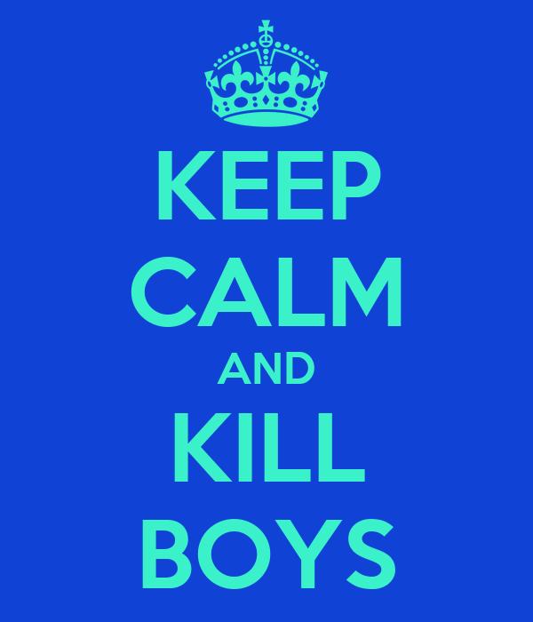 KEEP CALM AND KILL BOYS