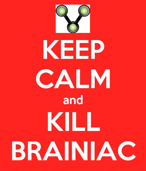 KEEP CALM and KILL BRAINIAC