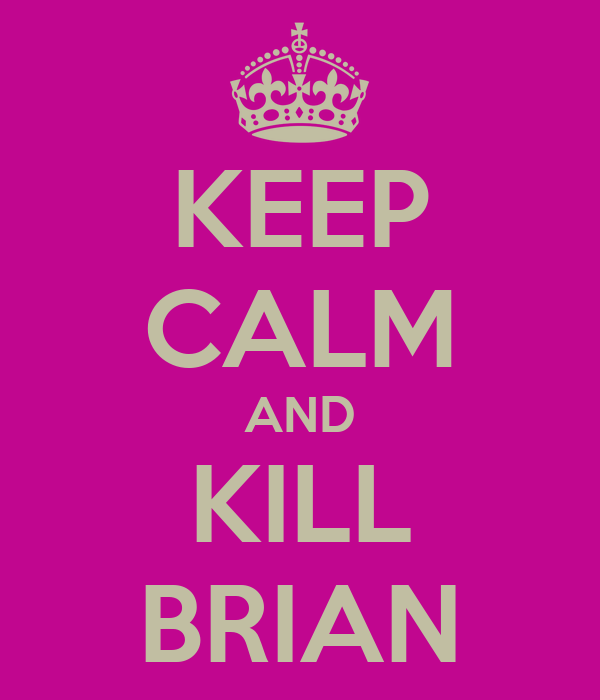KEEP CALM AND KILL BRIAN