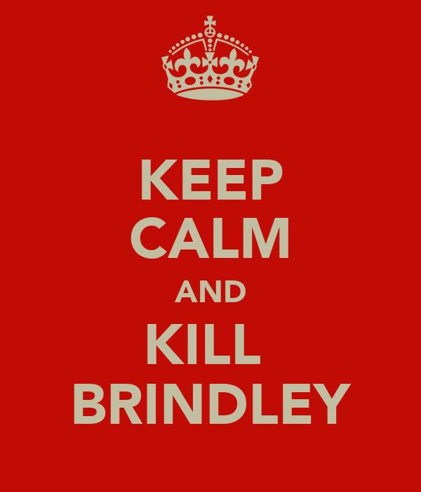 KEEP CALM AND KILL  BRINDLEY