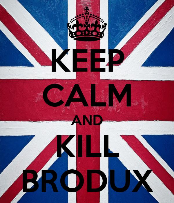 KEEP CALM AND KILL BRODUX